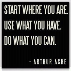 Start Where You Are. Use what you have. Do what you can. ~Arthur Ashe Best roller derby quote ever.