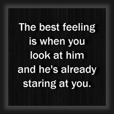 """The best feeling is when you look at him and hes already staring at you."""