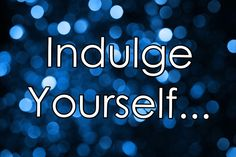 Indulge Yourself, You Deserve It!