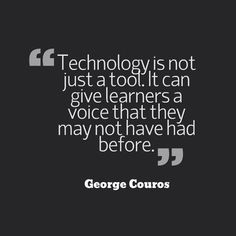 Technology is not just a tool. It can give learners a voice that they may not have had before. George Couros