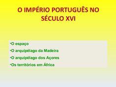 O IMPÉRIO PORTUGUÊS NO SÉCULO XVI O espaço O arquipélago da Madeira O arquipélago dos Açores Os territórios em África