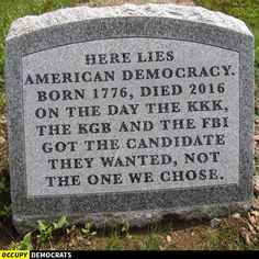 Here lies American democracy born 1776, died 2016 on the day the KKK, The KBG and the FBI got the candidate they wanted, not the one we chose.