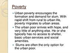 Poverty  Urban poverty encourages the formation and demand for slum. With rapid shift from rural to urban life, poverty m...