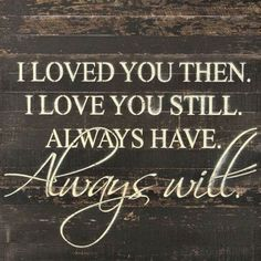 Quotes and inspiration about Love QUOTATION – Image : As the quote says – Description I Loved You Then. I Love You Still. Always Have. Always Will – Painted Sign – *Reclaimed Woods- Colors and Finishes May Vary - Quotes To Live By, Me Quotes, Qoutes, Advice Quotes, Quotations, Hymen, Youre My Person, Love My Husband, Perfect Husband