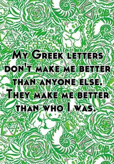 My Greek letters dont make me better than anyone else. They make me better than who I was.