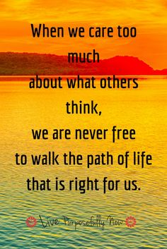 When we care to much about what othes think, we are never free to walk the path of life that is right for us. Spiritual Quotes, Wisdom Quotes, Quotes To Live By, Life Quotes, Happiness Quotes, Friend Quotes, Happy Quotes, Quotes Quotes, Qoutes