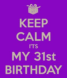 KEEP CALM I'TS MY 31st BIRTHDAY