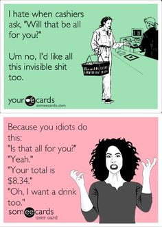"""On behalf of every cashier who's ever seen the top card and went  """":( It's not my fault; it's your fault because you're stupid."""""""