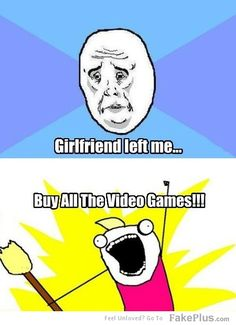 Cause and effect reversed in this meme. Usually gfs have left cuz too many games were bought