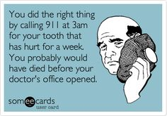 You did the right thing by calling 911 at 3am for your tooth that has hurt for a week. You probably would have died before your doctor's office opened.