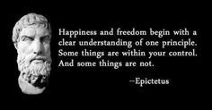 """Happiness and Freedom begin with a clear understanding of one principle. Some things are within your control. And some things are not""-Epictetus. I say change what you can and understand that somethings are beyond your control."
