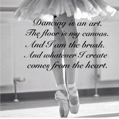 Dancing is an art. The floor is my canvas And I am the brush. And whatever I create comes from the heart.