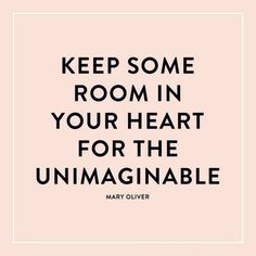 Keep some room in your heart for the unknown, the unpredictable, and the unimaginable. You never know when opportunity might call...
