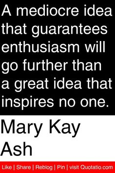 Mary Kay Ash - A mediocre idea that guarantees enthusiasm will go further than a great idea that inspires no one. Enthusiasm Quotes, Mary Kay Ash Quotes, S Quote, Rodan And Fields, Beauty Ideas, Good Skin, Quotations, Wave, Motivational Quotes