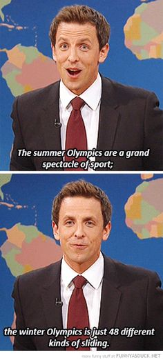 The Winter Olympics LOL I like the Winter Olympics better than the Summer Olympic Games