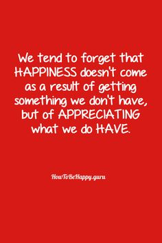 We tend to forget that  HAPPINESS doesn't come  as a result of getting  something we don't have,  but of APPRECIATING  what we do HAVE. http://howtobehappy.guru/