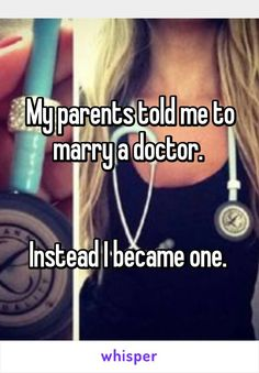 My parents told me to marry a doctor.    Instead I became one.