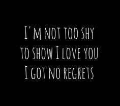Im not too shy to show I love you I got no regrets