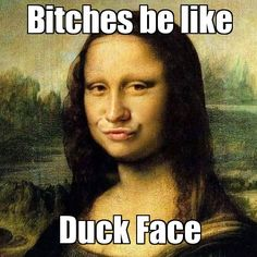 Bitches be like, Duck Face.