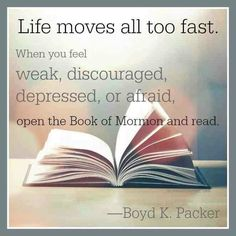 Life moves all too fast Open up the Book of Mormon and read Boyd K. Packer LDS