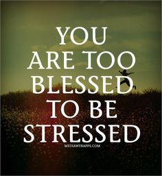 Too blessed to be stressed-need to remember to remind myself of this when I get stressed about little things!!