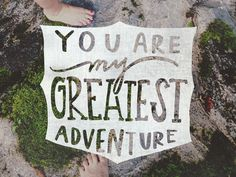 You are my greatest adventure.