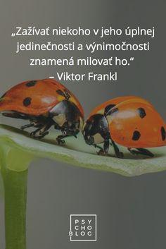"""""""Zažívať niekoho v jeho úplnej jedinečnosti a výnimočnosti znamená milovať ho.""""  – Viktor Frankl"""