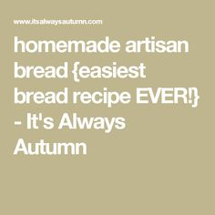 homemade artisan bread {easiest bread recipe EVER!} - It's Always Autumn