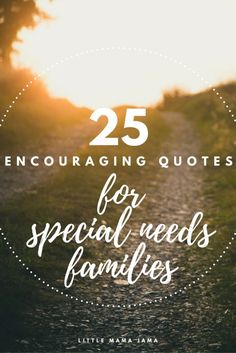 Caregiving is challenging. Here are 25 encouraging quotes for special needs families to sustain you through good times and bad.
