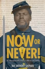 Junior Library Guild : Now or Never!: 54th Massachusetts Infantry's War to End Slavery by Ray Anthony Shepard