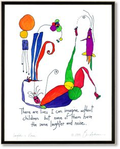 """Laughter & Noise - """"There are lives I can imagine without children but none of them have the same laughter & noise.""""  -from StoryPeople by Brian Andreas"""