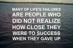 """Many of life's failures are people who did not realize how close they were to success when they gave up."" #quote"