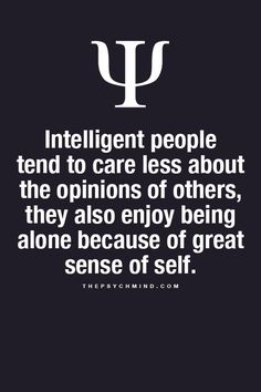 Intelligent people tend to care less about the opinions of others, they also enjoy being alone because of great sense of self. (scheduled via http://www.tailwindapp.com?utm_source=pinterest&utm_medium=twpin&utm_content=post1056677&utm_campaign=scheduler_attribution)