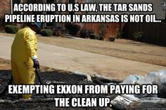 "Are we outraged enough yet? The taxpayers have to pick up the tab for cleaning up this mess!!  ""The great irony of this tragic spill in Arkansas is that the transport of tar sands oil through pipelines in the US is exempt from payments into the Oil Spill Liability Trust Fund. Exxon, like all companies shipping toxic tar sands, doesn't have to pay into the fund that will cover most of the clean up costs."""