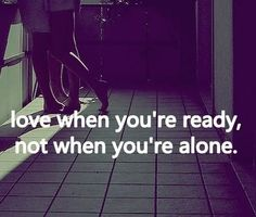 Love when you're ready, not when you're alone <3