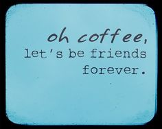 Oh coffee, let's be friends forever