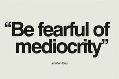 """Be fearful of mediocrity."""