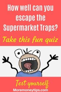How well can you escape the supermarket traps? Take this fun quiz.Ever wondered why you always seem to overspend at the supermarket? Take this quiz and find out. Discover what you can do to save more money now. Have fun and take this quiz at www.moremoneytips.com #supermarket #savemoney #groceries #groceryshopping #frugaltips #frugallivingtips#moneysavingtips