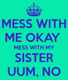 DON'T MESS WITH MY SISTER!! Some people just don't know when to stop talking! You piss my little sister off, you piss me off!