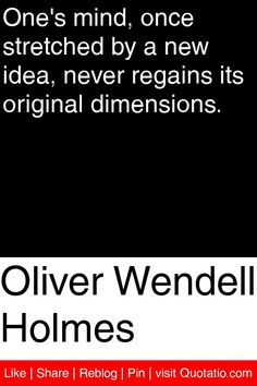 Oliver Wendell Holmes - One's mind, once stretched by a new idea, never regains its original dimensions. #quotations #quotes