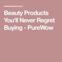 Beauty Products You'll Never Regret Buying - PureWow