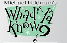 Whad' Ya Know? with Michael Feldman. At Monona Terrace, Madison, WI. A fun variety show. We've been to the live show and listen every Saturday on NPR.
