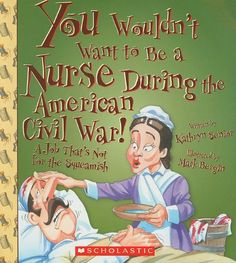 You Wouldn't Want to Be a Nurse During the American Civil War!: A Job That's Not for the Squeamish: Kathryn Senior, David Salariya, Mark Ber...  Best for Elementary to Middle School Ages