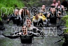 Participate in a mud run. Another thing I want to do before i die.