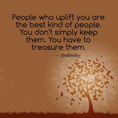 People who uplift you are the best kind of people. You don't simply keep them. You have to treasure them.