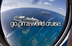 Cruise around the world while I am still young!