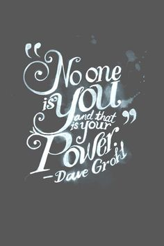 """No one is you and that is your power."" 
