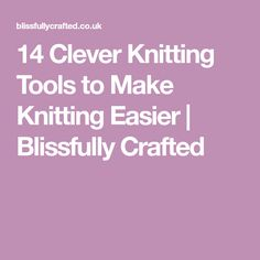 14 Clever Knitting Tools to Make Knitting Easier | Blissfully Crafted