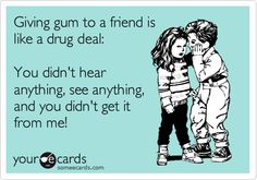 Giving gum to a friend is like a drug deal: You didn't hear anything, see anything, and you didn't get it from me!
