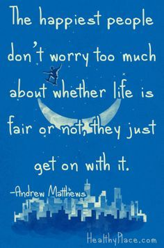 The happiest people don't worry too much about whether life is fair or not.  They just get on with it.